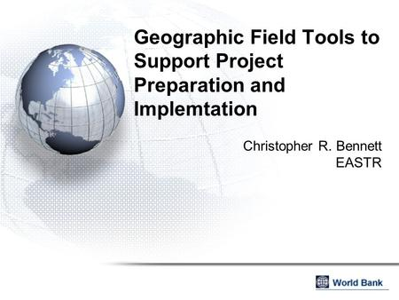 Geographic Field Tools to Support Project Preparation and Implemtation Christopher R. Bennett EASTR.