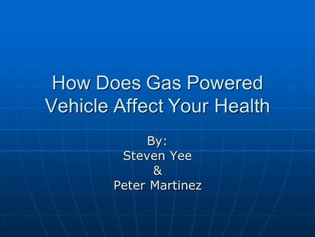 How Does Gas Powered Vehicle Affect Your Health By: Steven Yee & Peter Martinez.