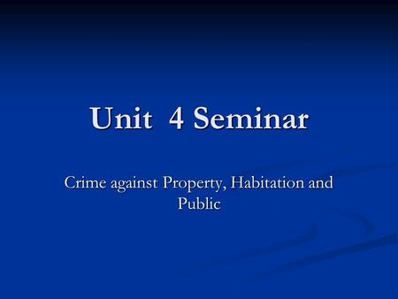 Unit 4 Seminar Crime against Property, Habitation and Public.