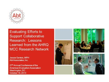 Evaluating Efforts to Support Collaborative Research: Lessons Learned from the AHRQ MCC Research Network Jessie Gerteis, MPH Abt Associates, Inc. 27 th.