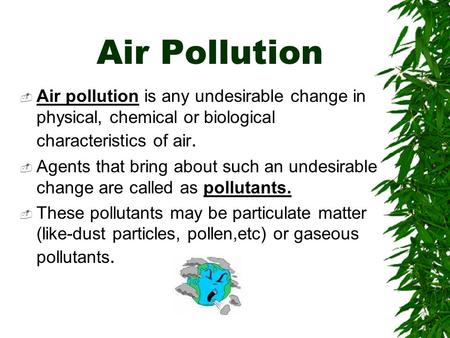Air Pollution  Air pollution is any undesirable change in physical, chemical or biological characteristics of air.  Agents that bring about such an undesirable.