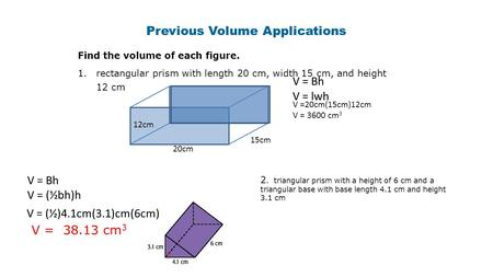 Previous Volume Applications Find the volume of each figure. 1.rectangular prism with length 20 cm, width 15 cm, and height 12 cm 20cm 15cm 12cm V = Bh.