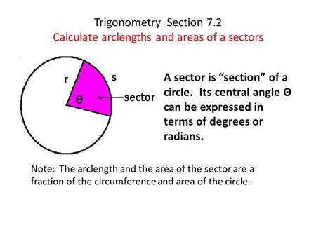Trigonometry Section 7.2 Calculate arclengths and areas of a sectors Note: The arclength and the area of the sector are a fraction of the circumference.
