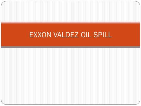 EXXON VALDEZ OIL SPILL. When and What Happened? March 24, 1989 the oil tanker Exxon Valdez struck a reef in Prince William Sound, Alaska creating a hole.