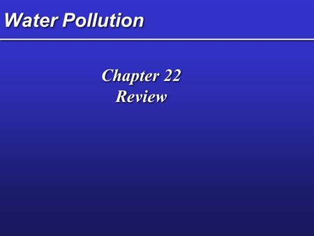 Water Pollution Chapter 22 Review Chapter 22 Review.