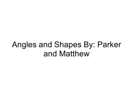 Angles and Shapes By: Parker and Matthew. 3 types of angles Acute angle- An angle that measures less than 90 degrees. Obtuse angle- An angle that measures.