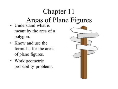 Chapter 11 Areas of Plane Figures Understand what is meant by the area of a polygon. Know and use the formulas for the areas of plane figures. Work geometric.