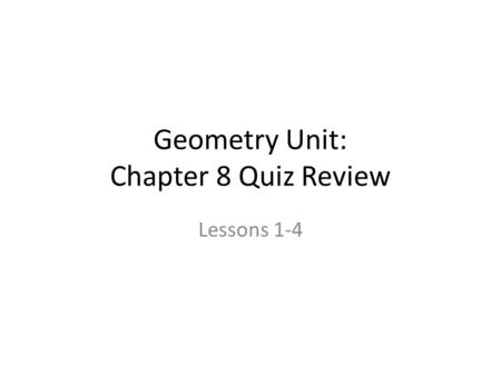Geometry Unit: Chapter 8 Quiz Review Lessons 1-4.