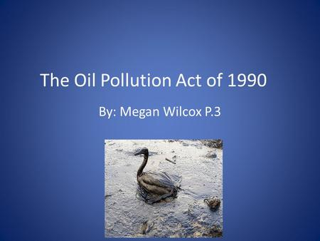 The Oil Pollution Act of 1990 By: Megan Wilcox P.3.