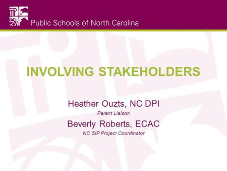 INVOLVING STAKEHOLDERS Heather Ouzts, NC DPI Parent Liaison Beverly Roberts, ECAC NC SIP Project Coordinator.