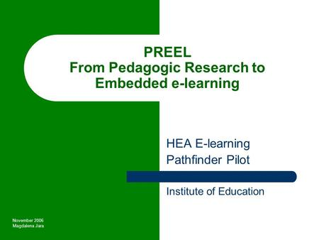 PREEL From Pedagogic Research to Embedded e-learning HEA E-learning Pathfinder Pilot Institute of Education November 2006 Magdalena Jara.