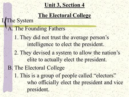 Unit 3, Section 4 The Electoral College I. The System A. The Founding Fathers 1. They did not trust the average person's intelligence to elect the president.