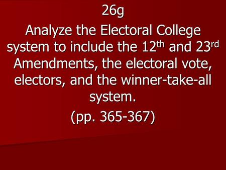 26g Analyze the Electoral College system to include the 12 th and 23 rd Amendments, the electoral vote, electors, and the winner-take-all system. (pp.