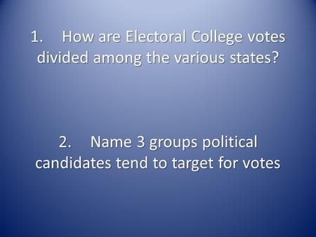 1.How are Electoral College votes divided among the various states? 2.Name 3 groups political candidates tend to target for votes.