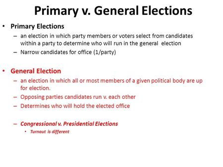 Primary v. General Elections Primary Elections – an election in which party members or voters select from candidates within a party to determine who will.