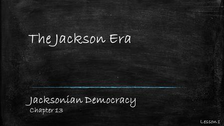 The Jackson Era Jacksonian Democracy Chapter 13 Lesson 1.