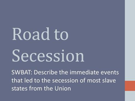 Road to Secession SWBAT: Describe the immediate events that led to the secession of most slave states from the Union.