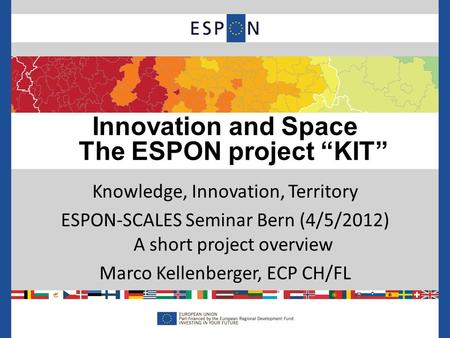 Knowledge, Innovation, Territory ESPON-SCALES Seminar Bern (4/5/2012) A short project overview Marco Kellenberger, ECP CH/FL Innovation and Space The ESPON.