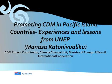 Fiji Islands Promoting CDM in Pacific Island Countries- Experiences and lessons from UNEP (Manasa Katonivualiku) CDM Project Coordinator, Climate Change.