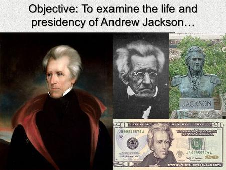 Objective: To examine the life and presidency of Andrew Jackson…