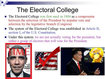 The Electoral College The Electoral College was first used in 1804 as a compromise between the selection of the President by popular vote and selection.