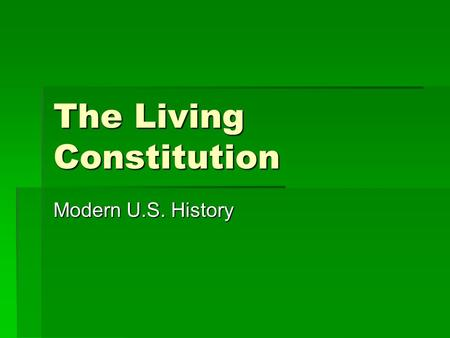"The Living Constitution Modern U.S. History. The 7 ""Principles"" of the Constitution  Popular Sovereignty  Republicanism  Federalism  Separation of."