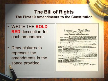 The Bill of Rights The First 10 Amendments to the Constitution WRITE THE BOLD RED description for each amendment Draw pictures to represent the amendments.
