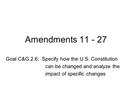 Amendments 11 - 27 Goal C&G.2.6: Specify how the U.S. Constitution can be changed and analyze the impact of specific changes.