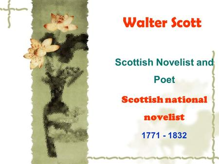 Walter Scott Scottish Novelist and Poet Scottish national novelist 1771 - 1832.