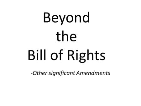 Beyond the Bill of Rights -Other significant Amendments.