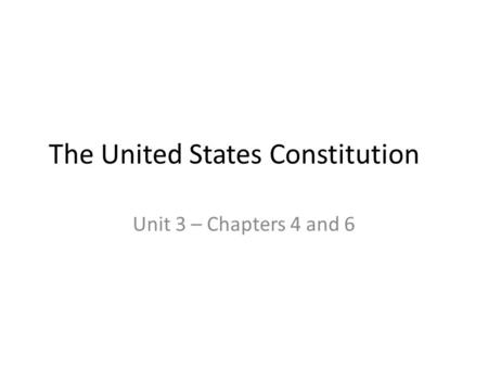 The United States Constitution Unit 3 – Chapters 4 and 6.