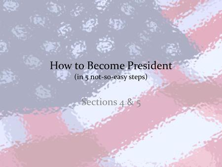 How to Become President (in 5 not-so-easy steps) Sections 4 & 5.