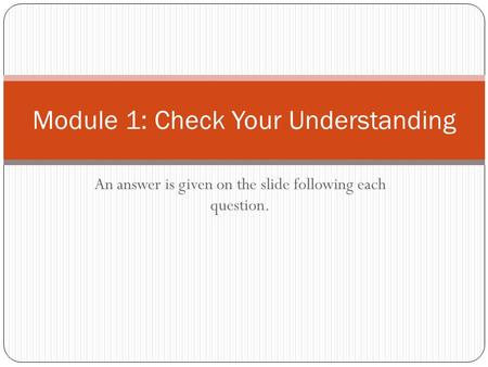 An answer is given on the slide following each question. Module 1: Check Your Understanding.