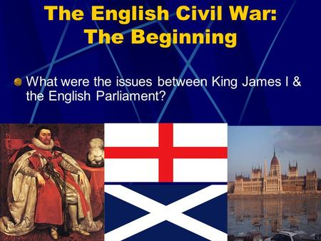 The English Civil War: The Beginning What were the issues between King James I & the English Parliament?