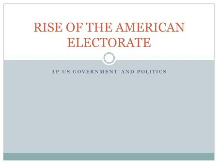 AP US GOVERNMENT AND POLITICS RISE OF THE AMERICAN ELECTORATE.