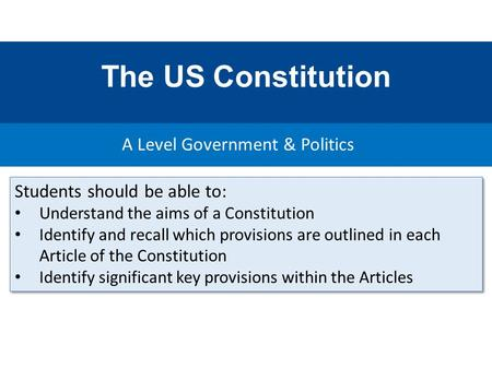 The US Constitution A Level Government & Politics Students should be able to: Understand the aims of a Constitution Identify and recall which provisions.