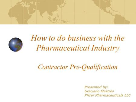 How to do business with the Pharmaceutical Industry Contractor Pre-Qualification Presented by: Graciano Mestres Pfizer Pharmaceuticals LLC.