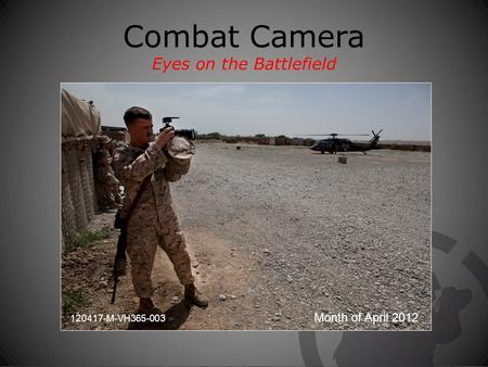 Combat Camera Eyes on the Battlefield Month of April 2012 120417-M-VH365-003.