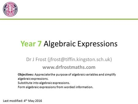 Year 7 Algebraic Expressions Dr J Frost  Last modified: 4 th May 2016 Objectives: Appreciate the purpose.