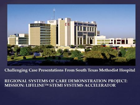 { Challenging Case Presentations From South Texas Methodist Hospital REGIONAL SYSTEMS OF CARE DEMONSTRATION PROJECT: MISSION: LIFELINE™ STEMI SYSTEMS ACCELERATOR.