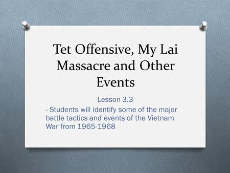 Tet Offensive, My Lai Massacre and Other Events Lesson 3.3 - Students will identify some of the major battle tactics and events of the Vietnam War from.