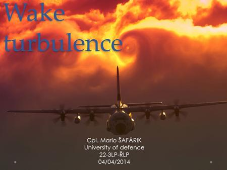 Wake turbulence Cpl. Mario ŠAFÁRIK University of defence 22-3LP-ŘLP 04/04/2014.