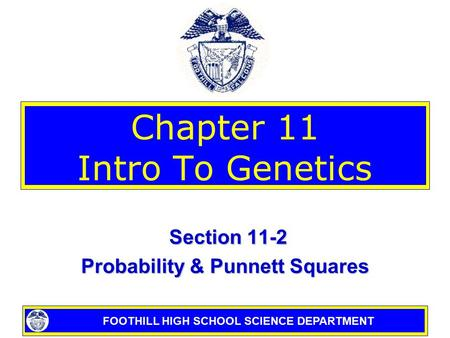 FOOTHILL HIGH SCHOOL SCIENCE DEPARTMENT Chapter 11 Intro To Genetics Section 11-2 Section 11-2 Probability & Punnett Squares.