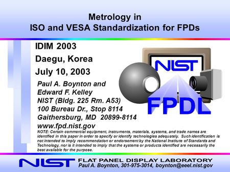 Metrology in ISO and VESA Standardization for FPDs Paul A. Boynton and Edward F. Kelley NIST (Bldg. 225 Rm. A53) 100 Bureau Dr., Stop 8114 Gaithersburg,