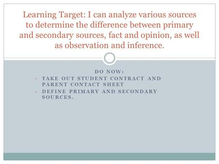 DO NOW: TAKE OUT STUDENT CONTRACT AND PARENT CONTACT SHEET DEFINE PRIMARY AND SECONDARY SOURCES. Learning Target: I can analyze various sources to determine.