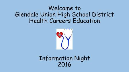 Welcome to Glendale Union High School District Health Careers Education Information Night 2016.