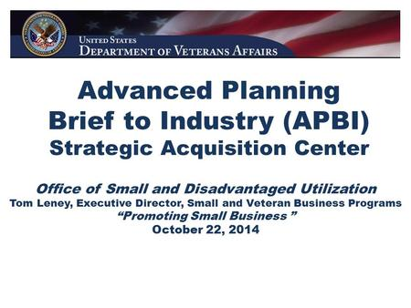 Advanced Planning Brief to Industry (APBI) Strategic Acquisition Center Office of Small and Disadvantaged Utilization Tom Leney, Executive Director, Small.