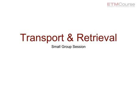Transport & Retrieval Small Group Session. Learning Objectives At the end of this session participants will be able to: Describe the indications for transfer.