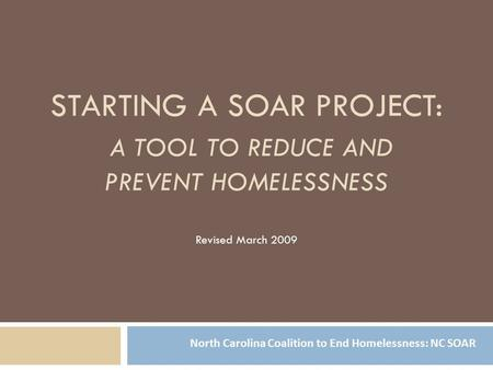 STARTING A SOAR PROJECT: A TOOL TO REDUCE AND PREVENT HOMELESSNESS Revised March 2009 North Carolina Coalition to End Homelessness: NC SOAR.