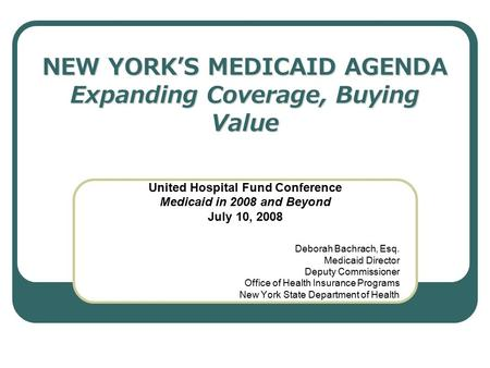 NEW YORK'S MEDICAID AGENDA Expanding Coverage, Buying Value United Hospital Fund Conference Medicaid in 2008 and Beyond July 10, 2008 Deborah Bachrach,